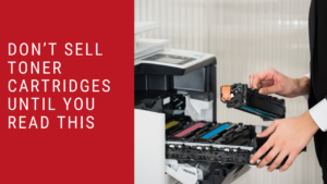 DON'T SELL TONER CARTRIDGES UNTIL YOU READ THIS